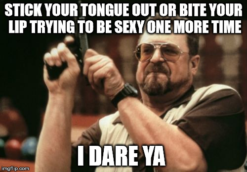 Am I The Only One Around Here Meme | STICK YOUR TONGUE OUT OR BITE YOUR LIP TRYING TO BE SEXY ONE MORE TIME I DARE YA | image tagged in memes,am i the only one around here | made w/ Imgflip meme maker