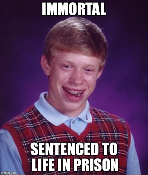 Bad Luck Brian Meme | IMMORTAL SENTENCED TO LIFE IN PRISON | image tagged in memes,bad luck brian | made w/ Imgflip meme maker