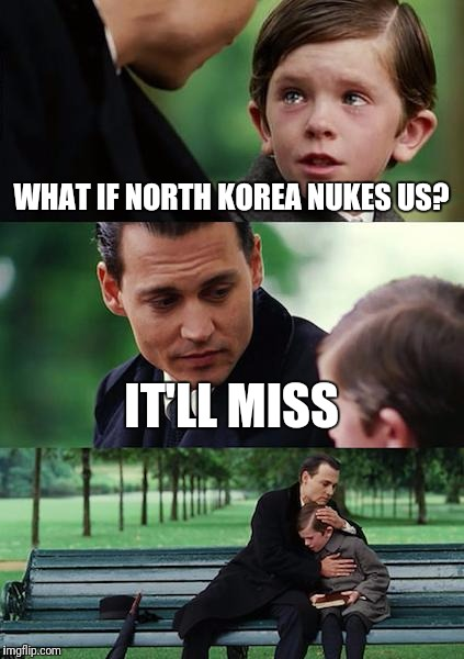 Finding Neverland Meme | WHAT IF NORTH KOREA NUKES US? IT'LL MISS | image tagged in memes,finding neverland | made w/ Imgflip meme maker