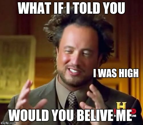 Ancient Aliens Meme | WHAT IF I TOLD YOU WOULD YOU BELIVE ME I WAS HIGH | image tagged in memes,ancient aliens | made w/ Imgflip meme maker