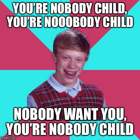 Depressing meme week (Oct 11-18) a neversaymemes event | YOU'RE NOBODY CHILD, YOU'RE NOOOBODY CHILD NOBODY WANT YOU, YOU'RE NOBODY CHILD | image tagged in bad luck brian music | made w/ Imgflip meme maker