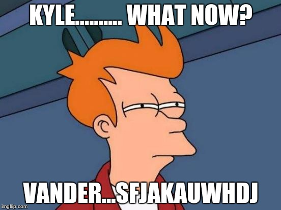 Futurama Fry Meme | KYLE.......... WHAT NOW? VANDER...SFJAKAUWHDJ | image tagged in memes,futurama fry | made w/ Imgflip meme maker