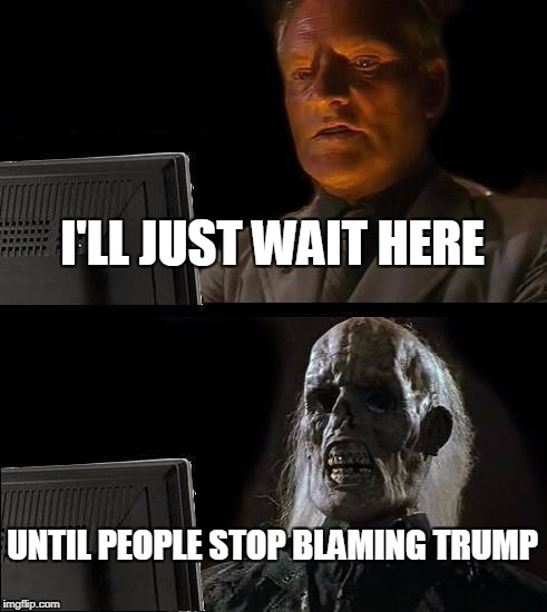 Ill Just Wait Here Meme | I'LL JUST WAIT HERE UNTIL PEOPLE STOP BLAMING TRUMP | image tagged in memes,ill just wait here | made w/ Imgflip meme maker
