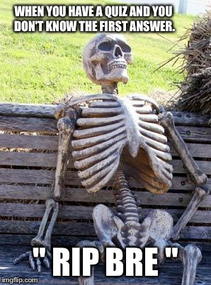 "Waiting Skeleton Meme | WHEN YOU HAVE A QUIZ AND YOU DON'T KNOW THE FIRST ANSWER. "" RIP BRE "" 