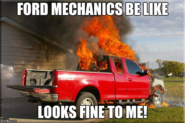 Flaming Ford | FORD MECHANICS BE LIKE LOOKS FINE TO ME! | image tagged in flaming ford | made w/ Imgflip meme maker
