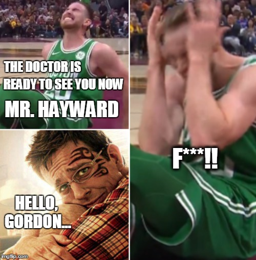 Gordon Hayward Broken Leg |  THE DOCTOR IS; READY TO SEE YOU NOW; MR. HAYWARD; F***!! HELLO, GORDON... | image tagged in gordon hayward,broken leg,celtics,cavaliers,boston,cleveland | made w/ Imgflip meme maker