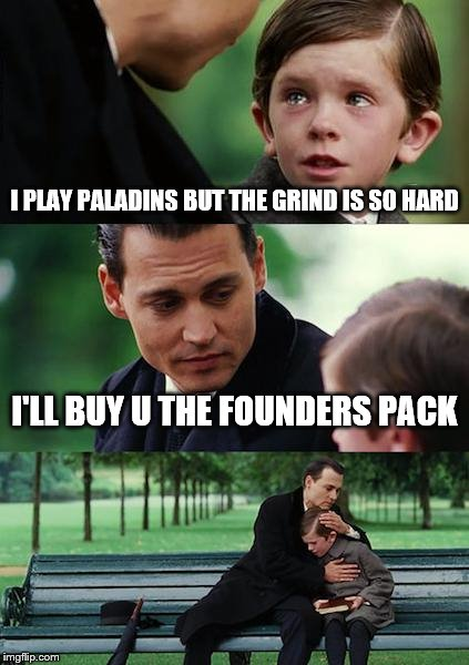 Finding Neverland Meme | I PLAY PALADINS BUT THE GRIND IS SO HARD I'LL BUY U THE FOUNDERS PACK | image tagged in memes,finding neverland | made w/ Imgflip meme maker
