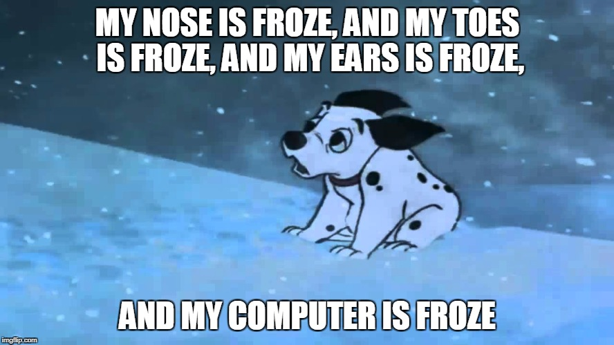 MY NOSE IS FROZE, AND MY TOES IS FROZE, AND MY EARS IS FROZE, AND MY COMPUTER IS FROZE | image tagged in my nose is froze,101 dalmations,computers/electronics,memes | made w/ Imgflip meme maker