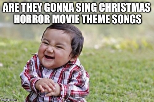 Evil Toddler Meme | ARE THEY GONNA SING CHRISTMAS HORROR MOVIE THEME SONGS | image tagged in memes,evil toddler | made w/ Imgflip meme maker