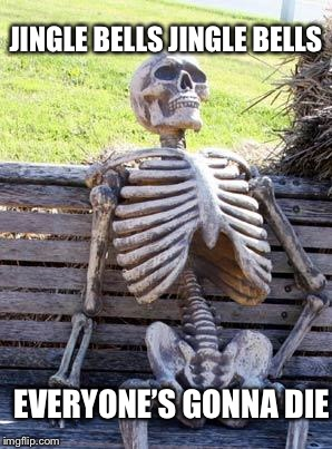 Waiting Skeleton Meme | JINGLE BELLS JINGLE BELLS EVERYONE'S GONNA DIE | image tagged in memes,waiting skeleton | made w/ Imgflip meme maker
