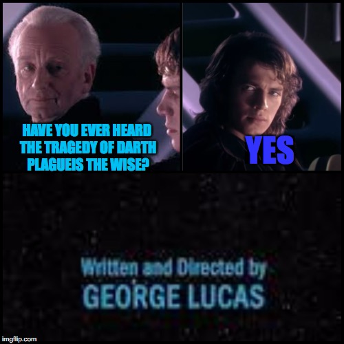 Expect more of these Star Wars type memes :) | HAVE YOU EVER HEARD THE TRAGEDY OF DARTH PLAGUEIS THE WISE? YES | image tagged in star wars,george lucas | made w/ Imgflip meme maker