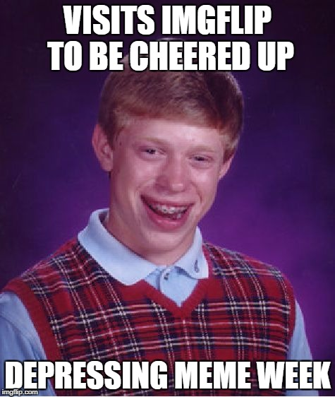 Just one more depressing meme for depressing meme week! | VISITS IMGFLIP TO BE CHEERED UP DEPRESSING MEME WEEK | image tagged in memes,bad luck brian,depressing meme week | made w/ Imgflip meme maker