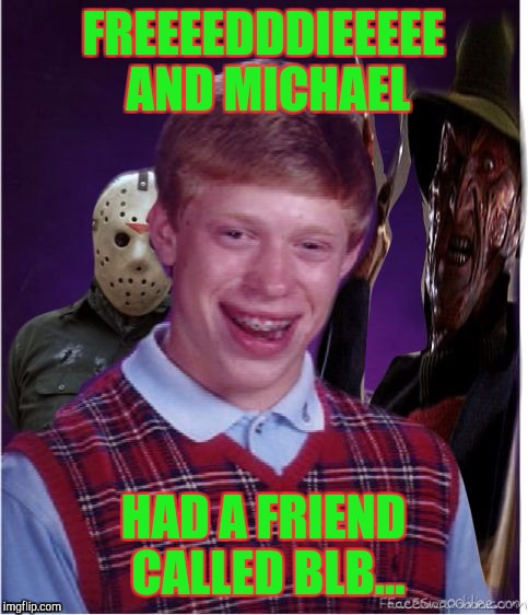 FREEEEDDDIEEEEE AND MICHAEL HAD A FRIEND CALLED BLB... | made w/ Imgflip meme maker