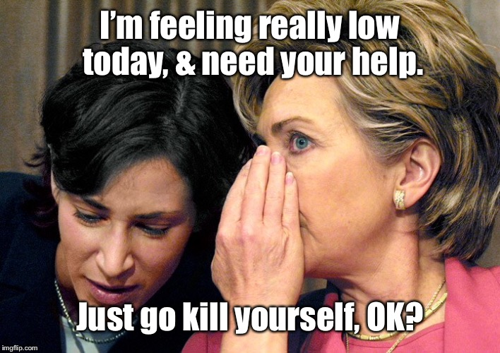 I'm feeling really low today, & need your help. Just go kill yourself, OK? | made w/ Imgflip meme maker