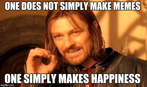 One Does Not Simply Meme | ONE DOES NOT SIMPLY MAKE MEMES ONE SIMPLY MAKES HAPPINESS | image tagged in memes,one does not simply | made w/ Imgflip meme maker