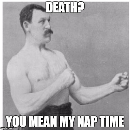 Overly Manly Man Meme | DEATH? YOU MEAN MY NAP TIME | image tagged in memes,overly manly man | made w/ Imgflip meme maker