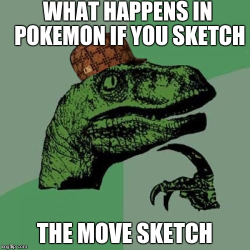 Philosoraptor Meme | WHAT HAPPENS IN POKEMON IF YOU SKETCH THE MOVE SKETCH | image tagged in memes,philosoraptor,scumbag,meme,pokemon,yee | made w/ Imgflip meme maker