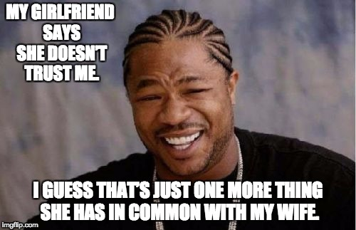 Yo Dawg Heard You Meme | MY GIRLFRIEND SAYS SHE DOESN'T TRUST ME. I GUESS THAT'S JUST ONE MORE THING SHE HAS IN COMMON WITH MY WIFE. | image tagged in memes,yo dawg heard you | made w/ Imgflip meme maker