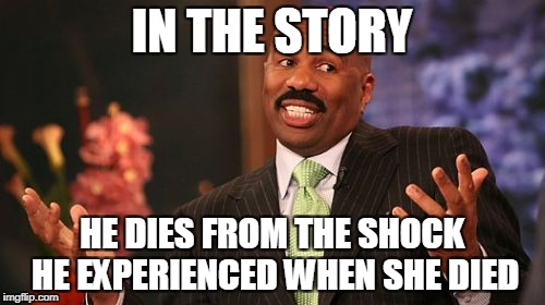 Steve Harvey Meme | IN THE STORY HE DIES FROM THE SHOCK HE EXPERIENCED WHEN SHE DIED | image tagged in memes,steve harvey | made w/ Imgflip meme maker
