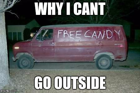 Free candy van | WHY I CANT GO OUTSIDE | image tagged in free candy van | made w/ Imgflip meme maker
