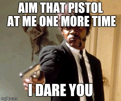 Say That Again I Dare You Meme | AIM THAT PISTOL AT ME ONE MORE TIME I DARE YOU | image tagged in memes,say that again i dare you | made w/ Imgflip meme maker