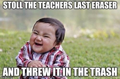 Evil Toddler Meme | STOLL THE TEACHERS LAST ERASER AND THREW IT IN THE TRASH | image tagged in memes,evil toddler | made w/ Imgflip meme maker