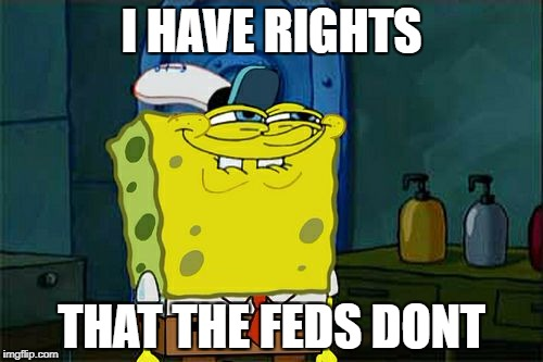 Dont You Squidward Meme | I HAVE RIGHTS THAT THE FEDS DONT | image tagged in memes,dont you squidward | made w/ Imgflip meme maker