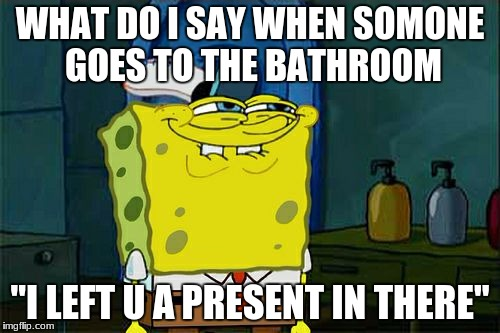 "Dont You Squidward Meme | WHAT DO I SAY WHEN SOMONE GOES TO THE BATHROOM ""I LEFT U A PRESENT IN THERE"" 