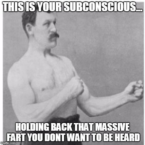 Overly Manly Man Meme | THIS IS YOUR SUBCONSCIOUS... HOLDING BACK THAT MASSIVE FART YOU DONT WANT TO BE HEARD | image tagged in memes,overly manly man | made w/ Imgflip meme maker