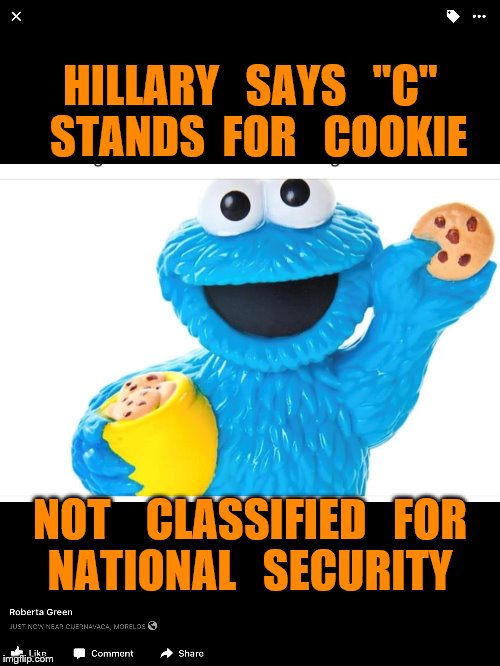 "clarification by the cookie monster | HILLARY   SAYS   ""C""  STANDS  FOR   COOKIE NOT    CLASSIFIED   FOR  NATIONAL   SECURITY 