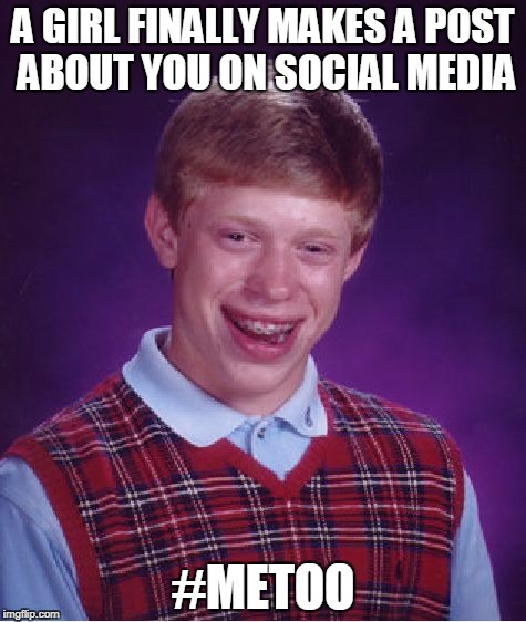 Bad Luck Brian Meme | A GIRL FINALLY MAKES A POST ABOUT YOU ON SOCIAL MEDIA #METOO | image tagged in memes,bad luck brian | made w/ Imgflip meme maker