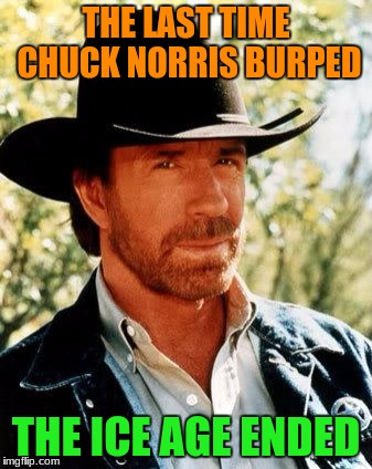 He didn't get cold, either! Ice Age Week is the October 23rd-30th! A Jesus_Milk event | THE LAST TIME CHUCK NORRIS BURPED THE ICE AGE ENDED | image tagged in memes,chuck norris,ice age week,funny | made w/ Imgflip meme maker