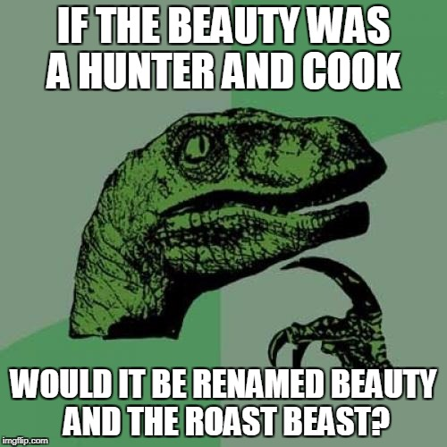 Philosoraptor Meme | IF THE BEAUTY WAS A HUNTER AND COOK WOULD IT BE RENAMED BEAUTY AND THE ROAST BEAST? | image tagged in memes,philosoraptor | made w/ Imgflip meme maker