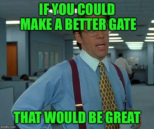 That Would Be Great Meme | IF YOU COULD MAKE A BETTER GATE THAT WOULD BE GREAT | image tagged in memes,that would be great | made w/ Imgflip meme maker