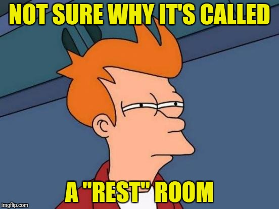 "Rest in pee | NOT SURE WHY IT'S CALLED A ""REST"" ROOM 