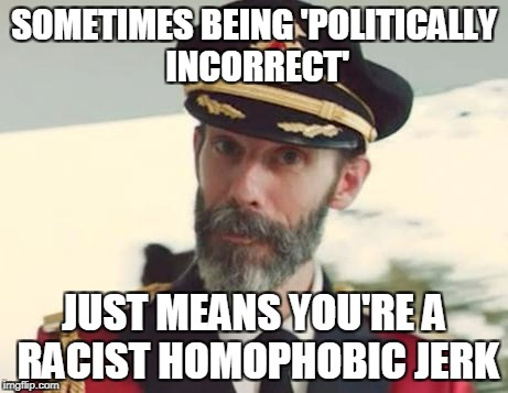 and dreary to be around - so let's try opening your mind (and we know that ain't gonna happen - sigh - ) | SOMETIMES BEING 'POLITICALLY INCORRECT' JUST MEANS YOU'RE A RACIST HOMOPHOBIC JERK | image tagged in captain obvious,memes,politics,politically incorrect,racism,homophobia | made w/ Imgflip meme maker