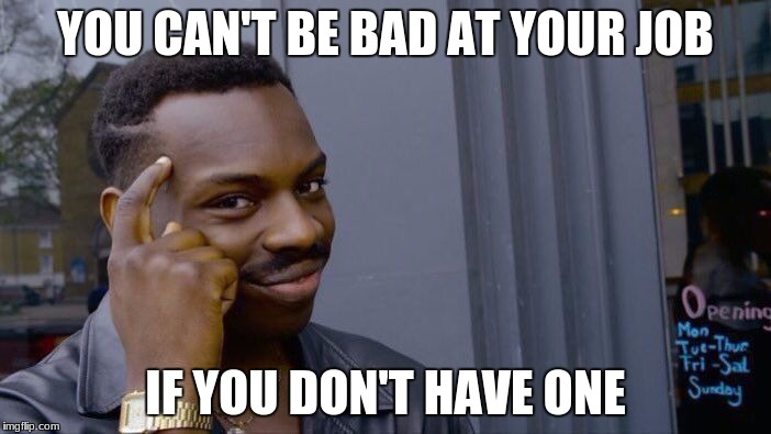 Throwback Meme | YOU CAN'T BE BAD AT YOUR JOB IF YOU DON'T HAVE ONE | image tagged in roll safe think about it | made w/ Imgflip meme maker