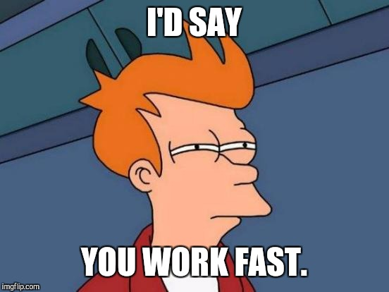 Futurama Fry Meme | I'D SAY YOU WORK FAST. | image tagged in memes,futurama fry | made w/ Imgflip meme maker