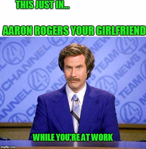 She's getting rogered. | THIS JUST IN... AARON ROGERS YOUR GIRLFRIEND WHILE YOU'RE AT WORK | image tagged in anchorman | made w/ Imgflip meme maker