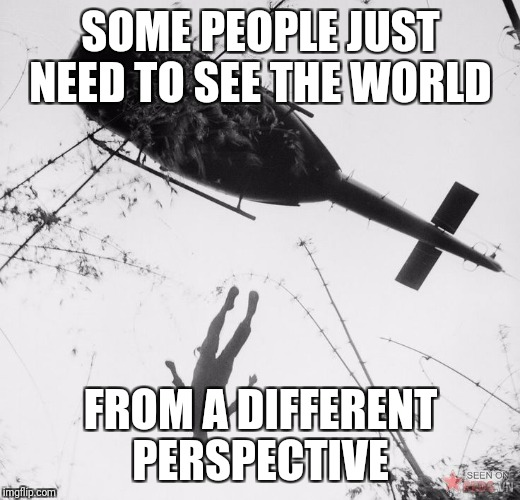 SOME PEOPLE JUST NEED TO SEE THE WORLD FROM A DIFFERENT PERSPECTIVE | image tagged in some people just need to see the world from a different perspect | made w/ Imgflip meme maker