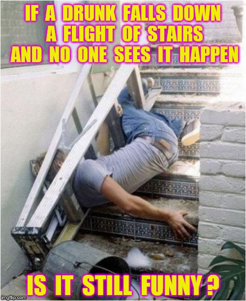 Is this funny? | IF  A  DRUNK  FALLS  DOWN  A  FLIGHT  OF  STAIRS  AND  NO  ONE  SEES  IT  HAPPEN IS  IT  STILL  FUNNY ? | image tagged in memes,alcohol,falling,funny | made w/ Imgflip meme maker