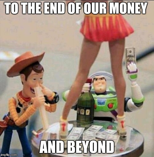 Toy Story Stripper | TO THE END OF OUR MONEY AND BEYOND | image tagged in toy story stripper | made w/ Imgflip meme maker