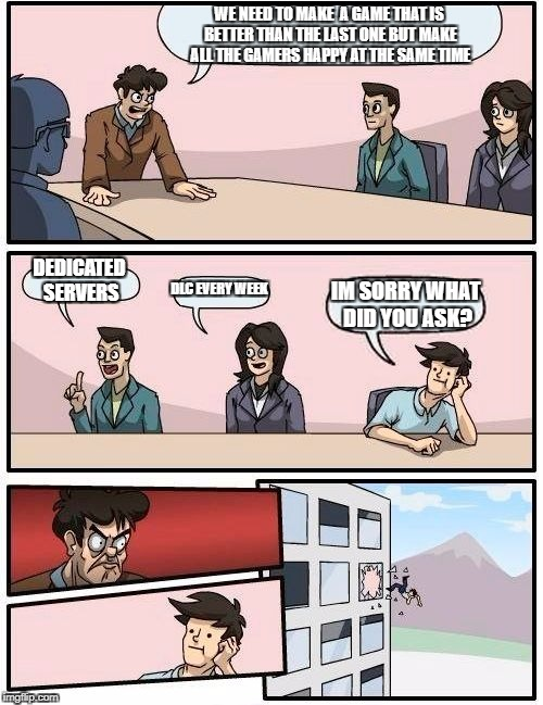 Boardroom Meeting Suggestion Meme | WE NEED TO MAKE  A GAME THAT IS BETTER THAN THE LAST ONE BUT MAKE ALL THE GAMERS HAPPY AT THE SAME TIME DEDICATED SERVERS DLC EVERY WEEK IM  | image tagged in memes,boardroom meeting suggestion | made w/ Imgflip meme maker