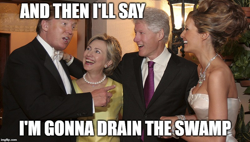 Make America Drain The Swamp | AND THEN I'LL SAY I'M GONNA DRAIN THE SWAMP | image tagged in trump,hillary | made w/ Imgflip meme maker