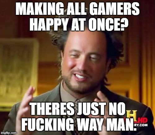 Ancient Aliens Meme | MAKING ALL GAMERS HAPPY AT ONCE? THERES JUST NO F**KING WAY MAN. | image tagged in memes,ancient aliens | made w/ Imgflip meme maker