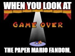 Should i create an Imgflip Week event about Bad Fandoms? | WHEN YOU LOOK AT THE PAPER MARIO FANDOM. | image tagged in paper mario game over | made w/ Imgflip meme maker