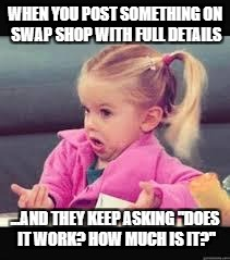 "Little girl Dunno | WHEN YOU POST SOMETHING ON SWAP SHOP WITH FULL DETAILS ...AND THEY KEEP ASKING ""DOES IT WORK? HOW MUCH IS IT?"" 