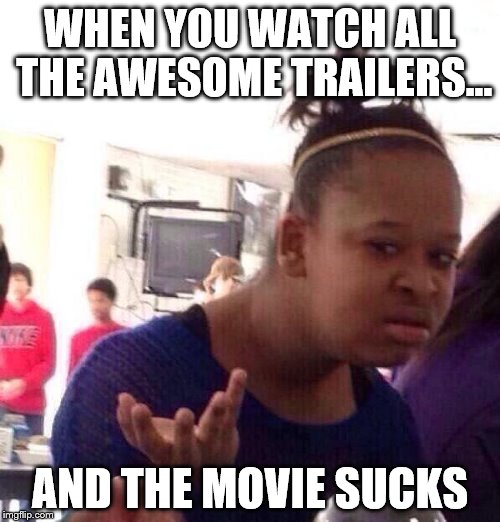Best Trailers, Worst Movies | WHEN YOU WATCH ALL THE AWESOME TRAILERS... AND THE MOVIE SUCKS | image tagged in memes,black girl wat | made w/ Imgflip meme maker
