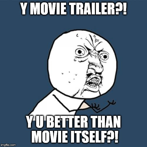 Worst Movies, but Great Trailers. See the problem?! | Y MOVIE TRAILER?! Y U BETTER THAN MOVIE ITSELF?! | image tagged in memes,y u no | made w/ Imgflip meme maker