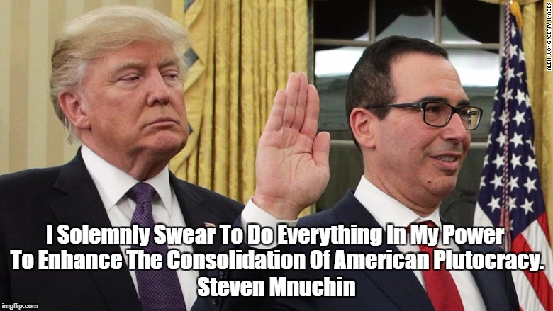 I Solemnly Swear To Do Everything In My Power To Enhance The Consolidation Of American Plutocracy. Steven Mnuchin | made w/ Imgflip meme maker